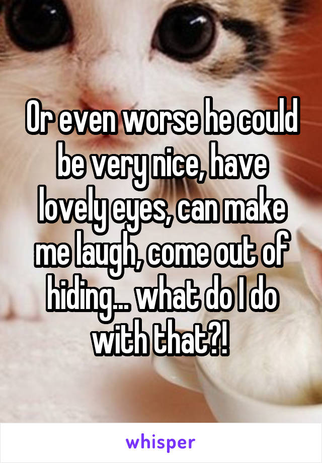 Or even worse he could be very nice, have lovely eyes, can make me laugh, come out of hiding... what do I do with that?!