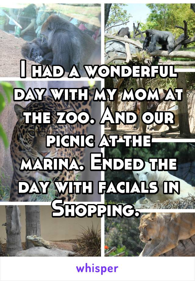 I had a wonderful day with my mom at the zoo. And our picnic at the marina. Ended the day with facials in Shopping.
