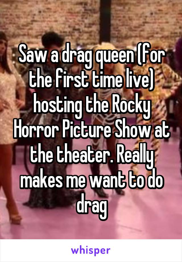 Saw a drag queen (for the first time live) hosting the Rocky Horror Picture Show at the theater. Really makes me want to do drag