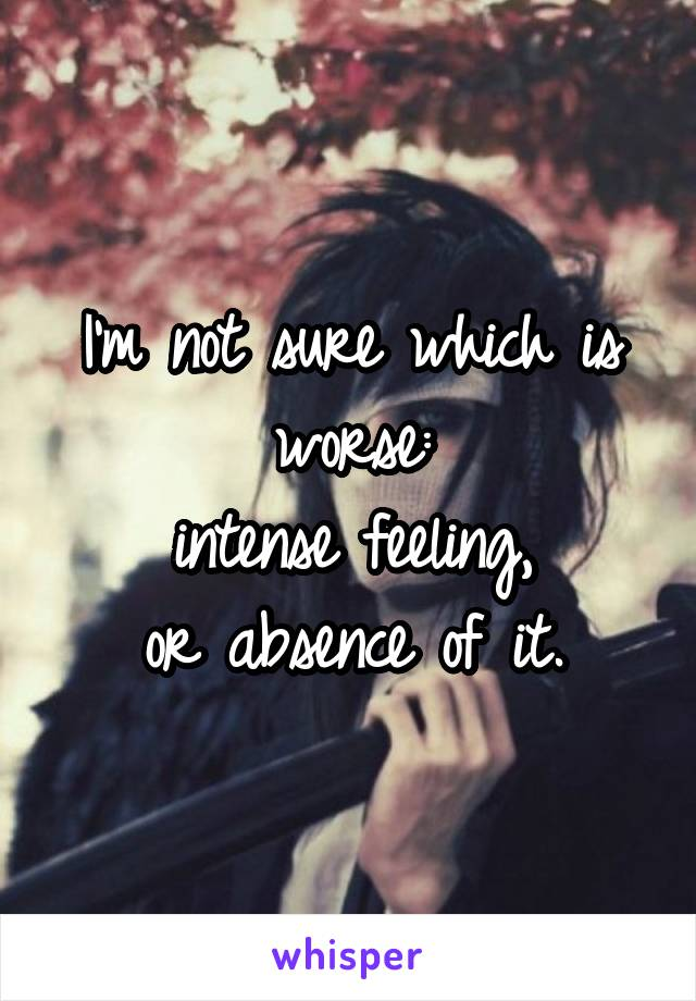 I'm not sure which is worse: intense feeling, or absence of it.