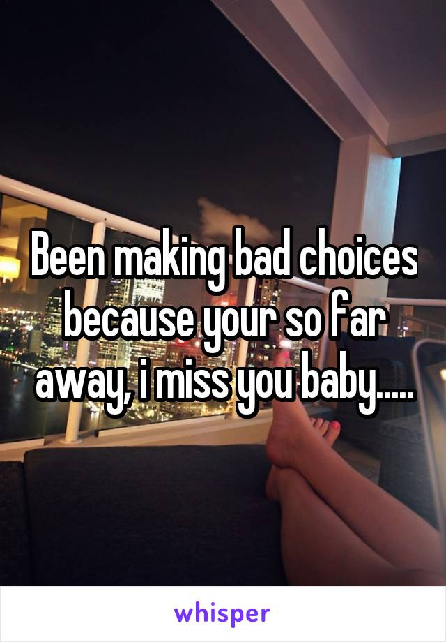Been making bad choices because your so far away, i miss you baby.....