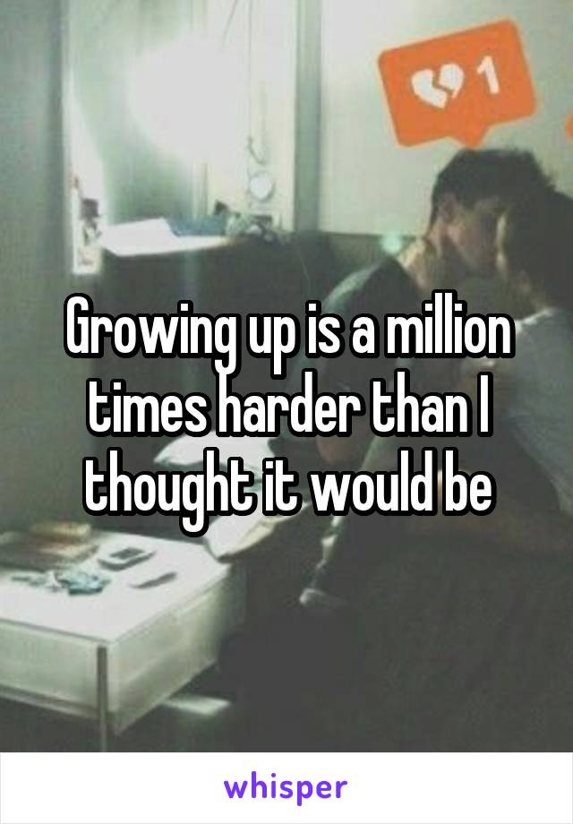Growing up is a million times harder than I thought it would be