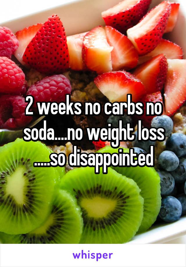 2 weeks no carbs no soda....no weight loss .....so disappointed