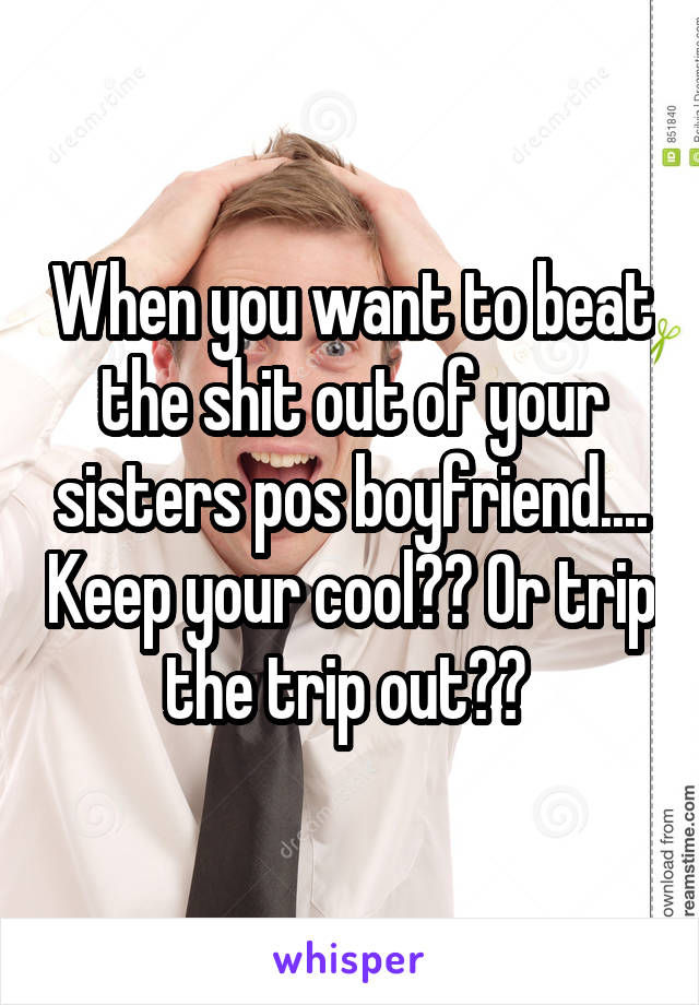 When you want to beat the shit out of your sisters pos boyfriend.... Keep your cool?? Or trip the trip out??