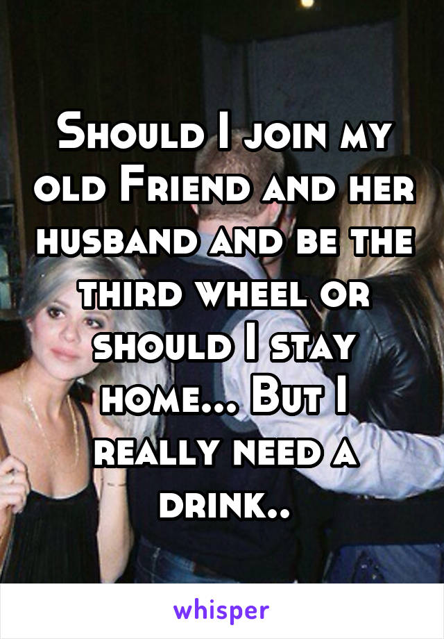 Should I join my old Friend and her husband and be the third wheel or should I stay home... But I really need a drink..