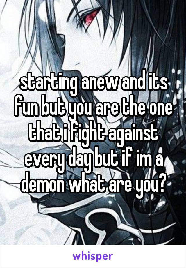 starting anew and its fun but you are the one that i fight against every day but if im a demon what are you?