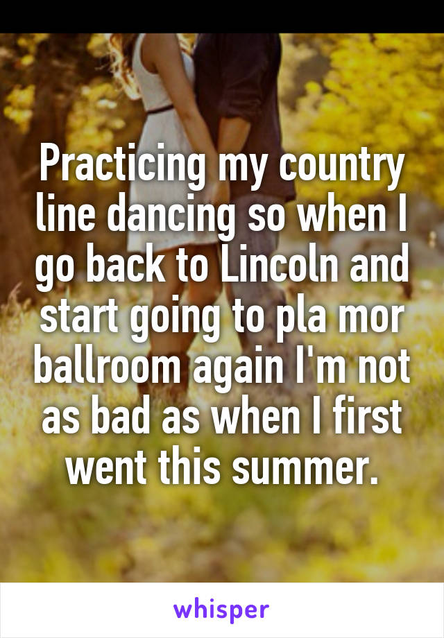 Practicing my country line dancing so when I go back to Lincoln and start going to pla mor ballroom again I'm not as bad as when I first went this summer.