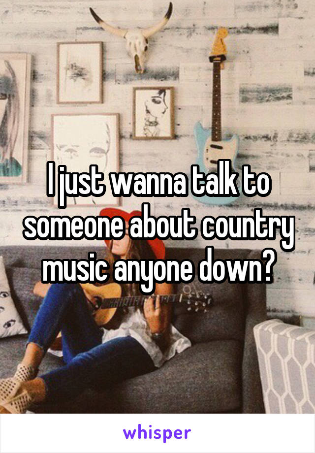 I just wanna talk to someone about country music anyone down?