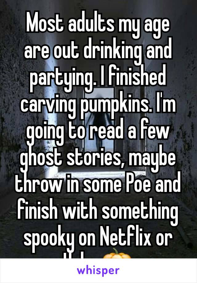 Most adults my age are out drinking and partying. I finished carving pumpkins. I'm going to read a few ghost stories, maybe throw in some Poe and finish with something spooky on Netflix or Hulu. 🎃