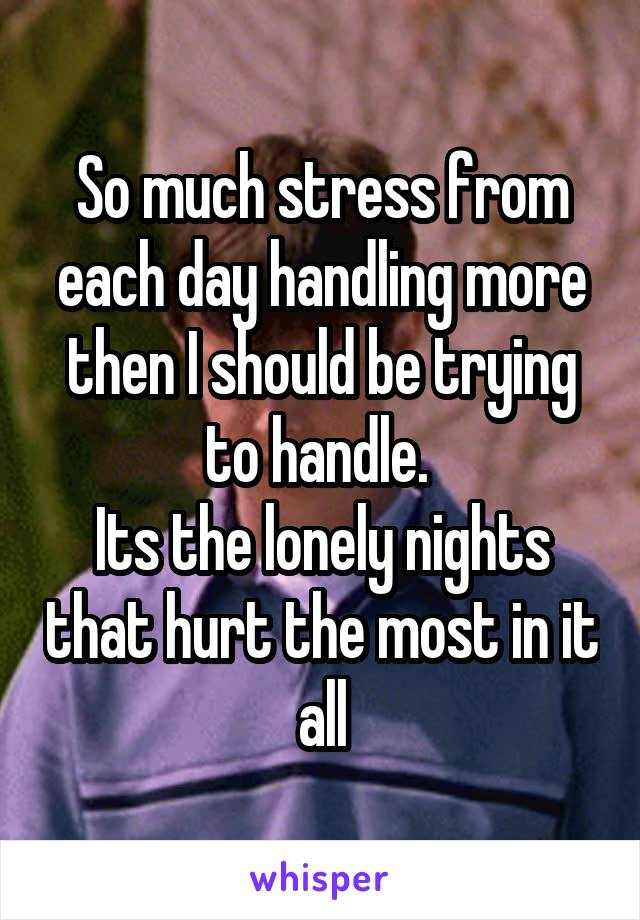So much stress from each day handling more then I should be trying to handle.  Its the lonely nights that hurt the most in it all