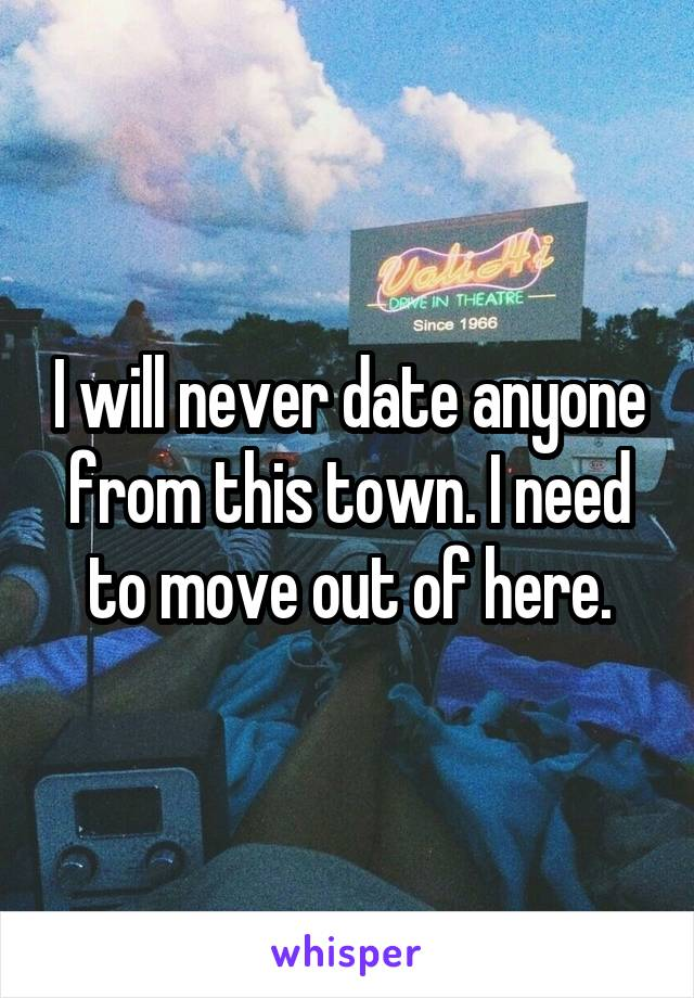 I will never date anyone from this town. I need to move out of here.