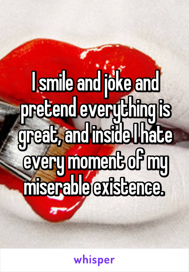 I smile and joke and pretend everything is great, and inside I hate every moment of my miserable existence.