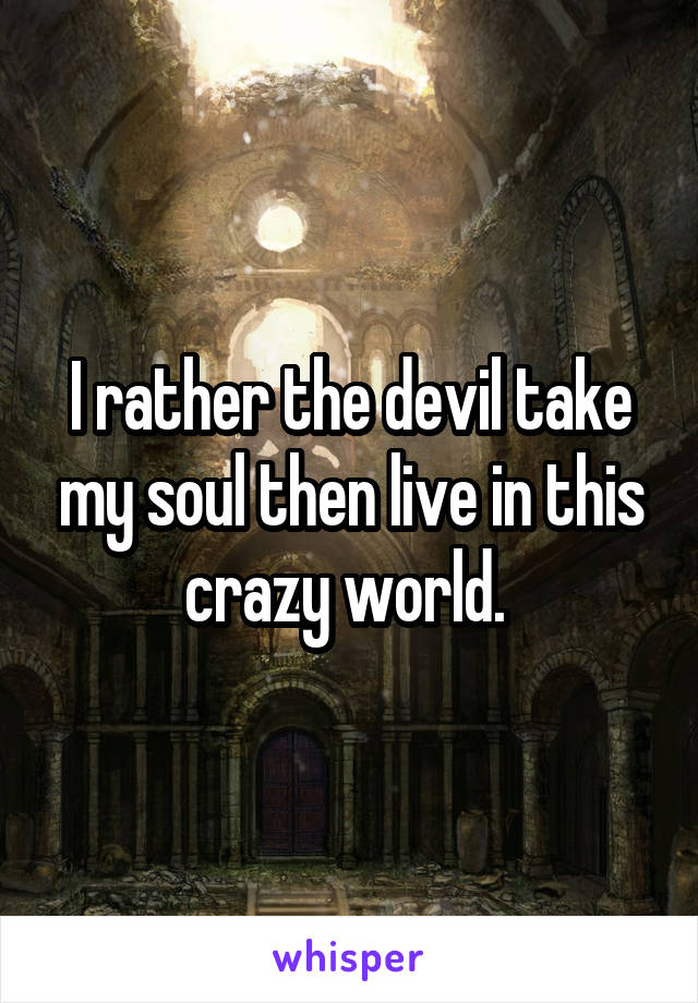 I rather the devil take my soul then live in this crazy world.