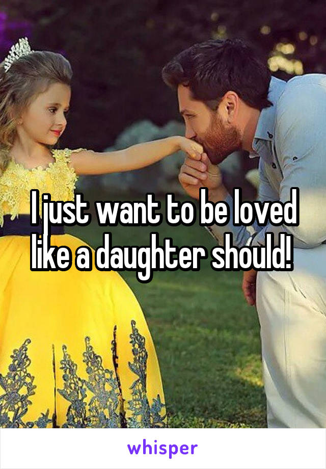 I just want to be loved like a daughter should!