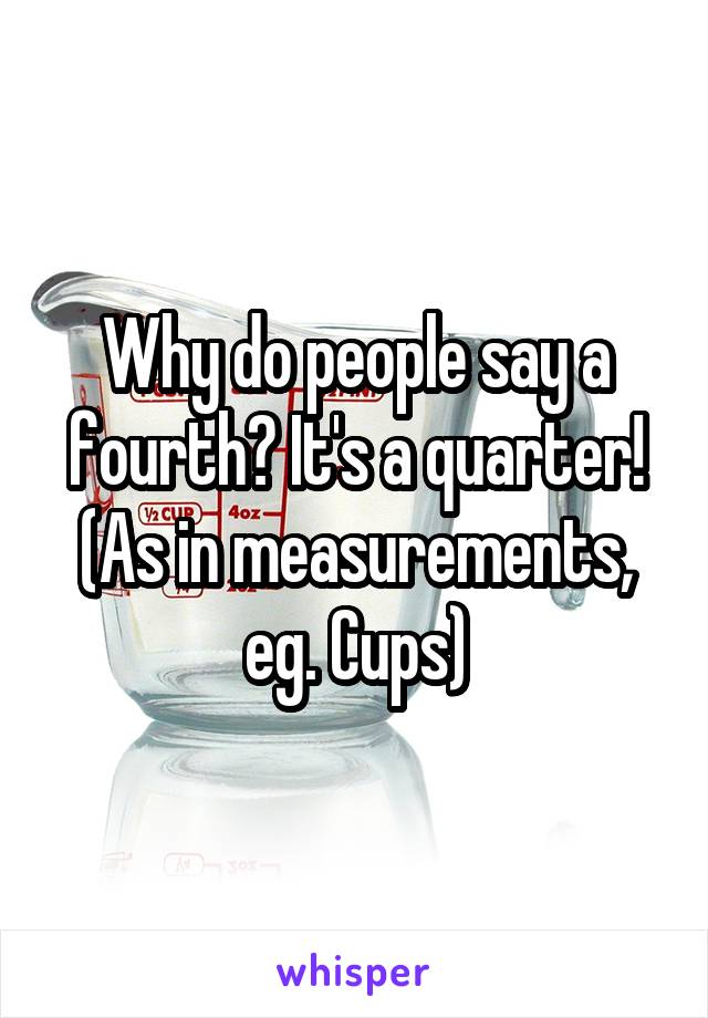 Why do people say a fourth? It's a quarter! (As in measurements, eg. Cups)