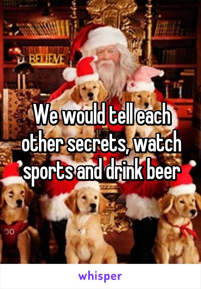 We would tell each other secrets, watch sports and drink beer