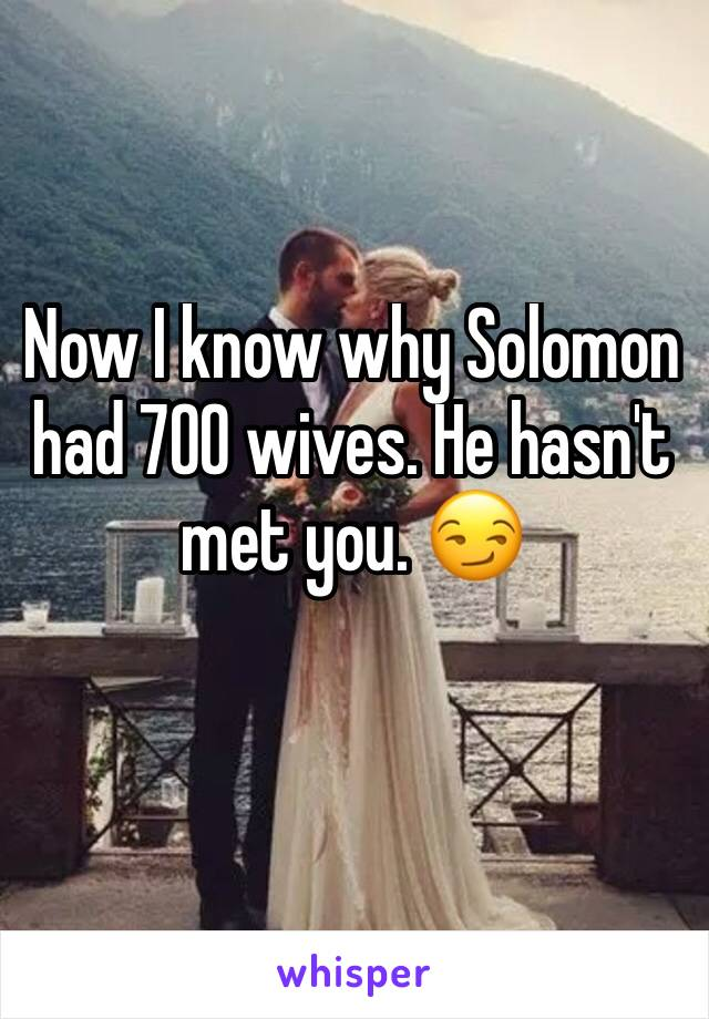 Now I know why Solomon had 700 wives. He hasn't met you. 😏