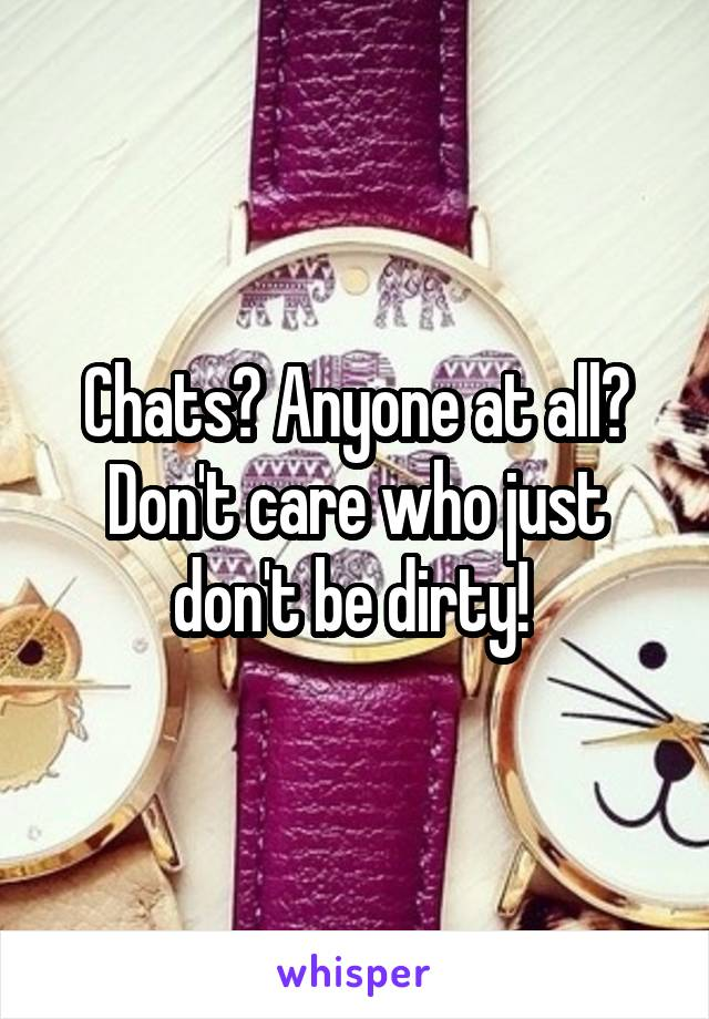 Chats? Anyone at all? Don't care who just don't be dirty!