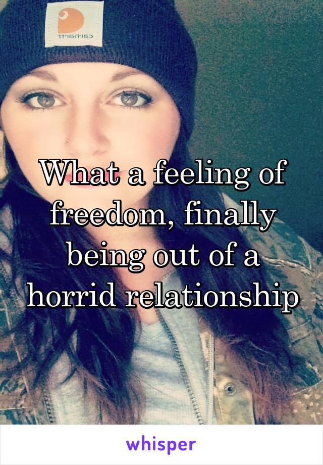 What a feeling of freedom, finally being out of a horrid relationship