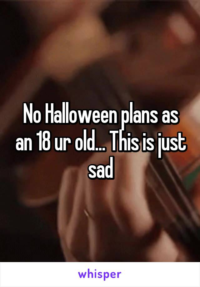 No Halloween plans as an 18 ur old... This is just sad