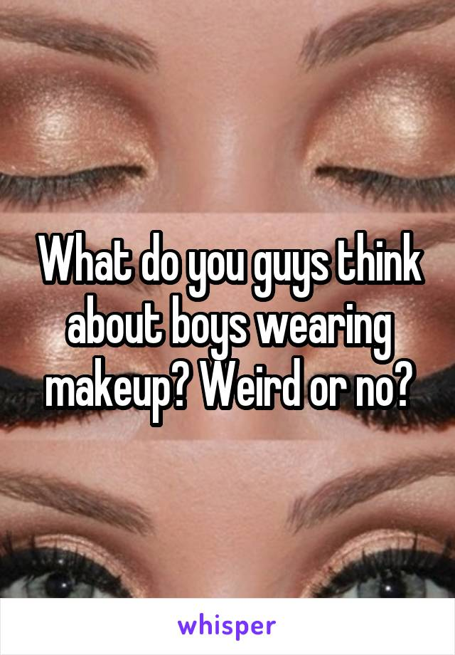 What do you guys think about boys wearing makeup? Weird or no?