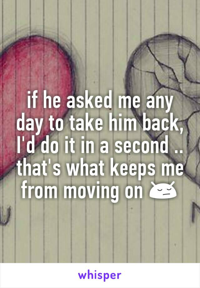 if he asked me any day to take him back, I'd do it in a second .. that's what keeps me from moving on 😔