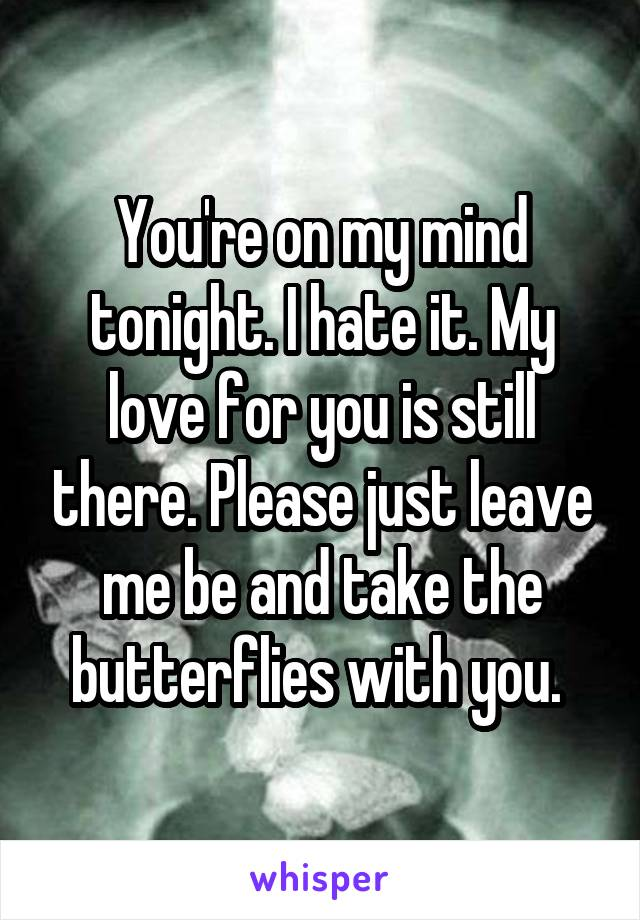 You're on my mind tonight. I hate it. My love for you is still there. Please just leave me be and take the butterflies with you.