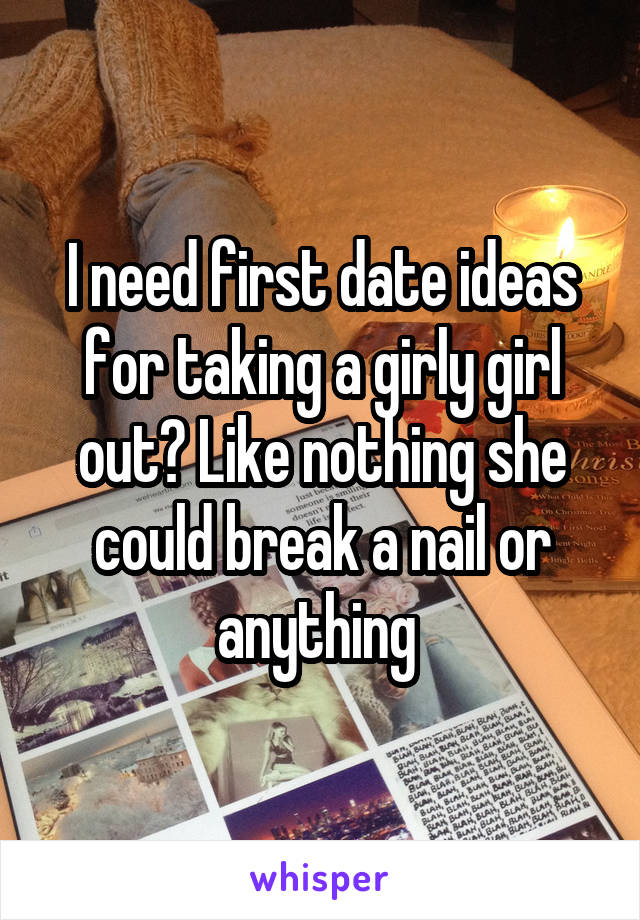 I need first date ideas for taking a girly girl out? Like nothing she could break a nail or anything