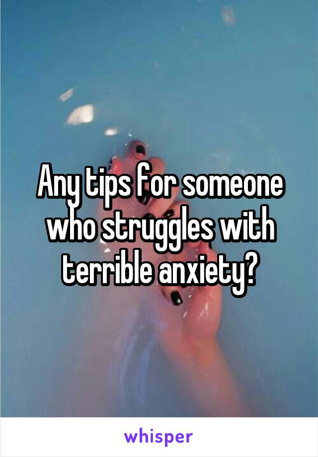 Any tips for someone who struggles with terrible anxiety?