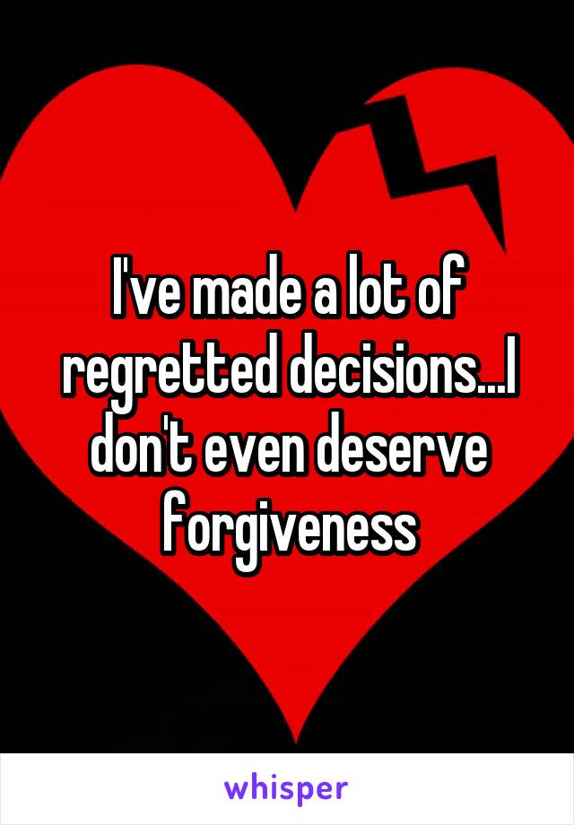 I've made a lot of regretted decisions...I don't even deserve forgiveness
