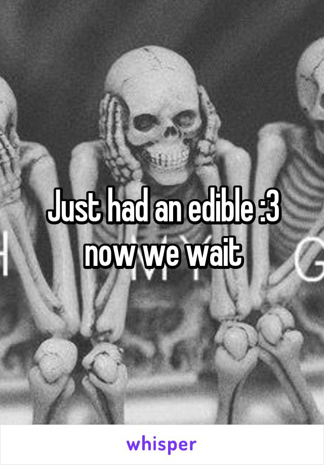 Just had an edible :3 now we wait