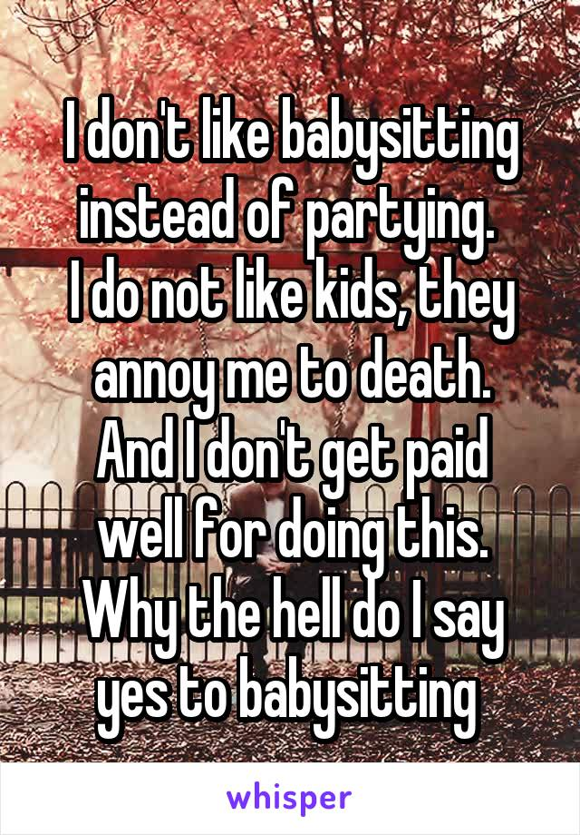 I don't like babysitting instead of partying.  I do not like kids, they annoy me to death. And I don't get paid well for doing this. Why the hell do I say yes to babysitting
