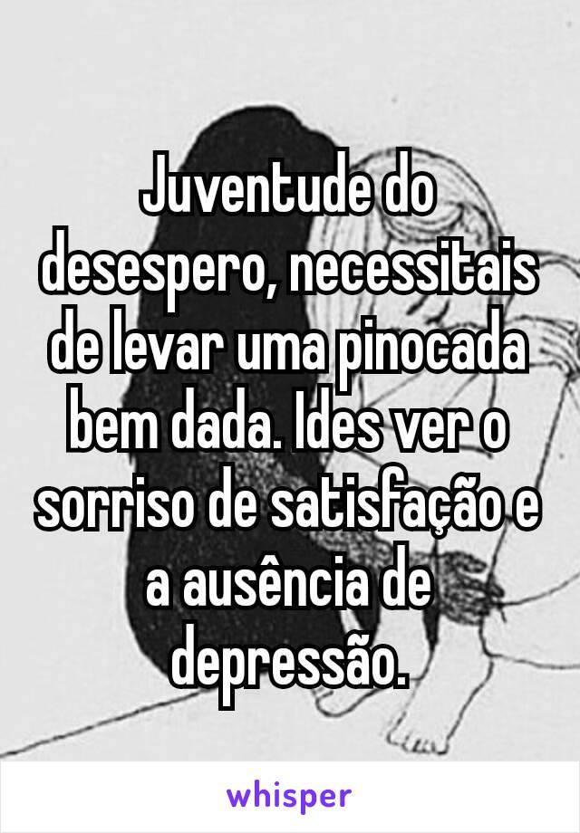Juventude do desespero, necessitais de levar uma pinocada bem dada. Ides ver o sorriso de satisfação e a ausência de depressão.