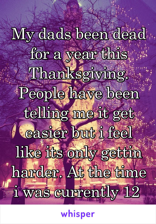 My dads been dead for a year this Thanksgiving. People have been telling me it get easier but i feel like its only gettin harder. At the time i was currently 12