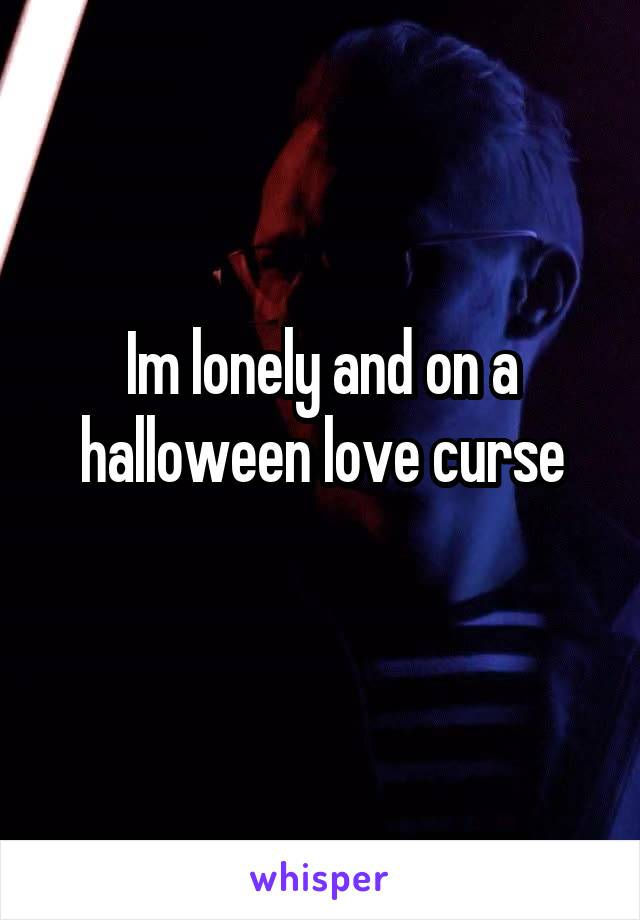 Im lonely and on a halloween love curse
