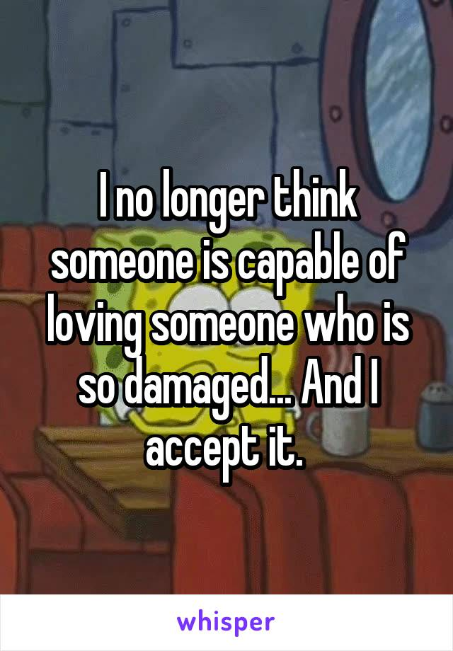 I no longer think someone is capable of loving someone who is so damaged... And I accept it.