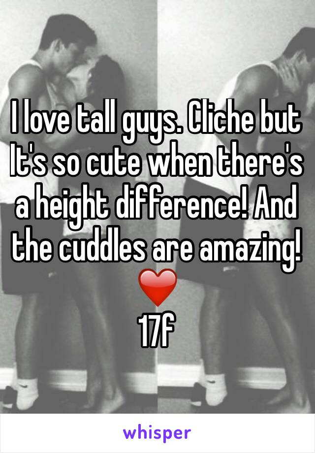 I love tall guys. Cliche but   It's so cute when there's a height difference! And the cuddles are amazing! ❤️ 17f