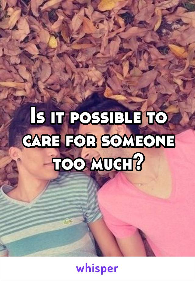 Is it possible to care for someone too much?