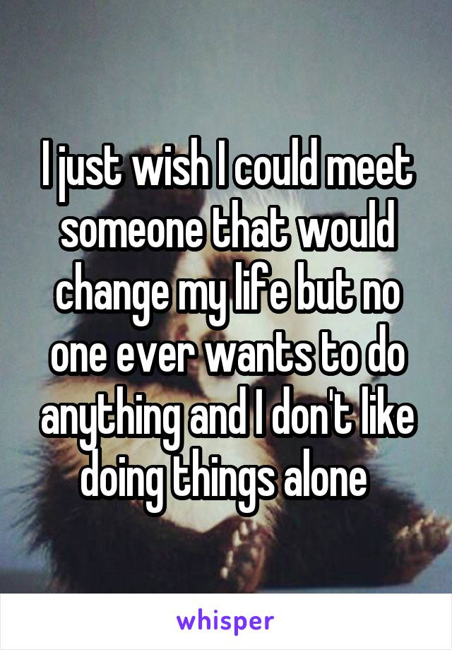 I just wish I could meet someone that would change my life but no one ever wants to do anything and I don't like doing things alone