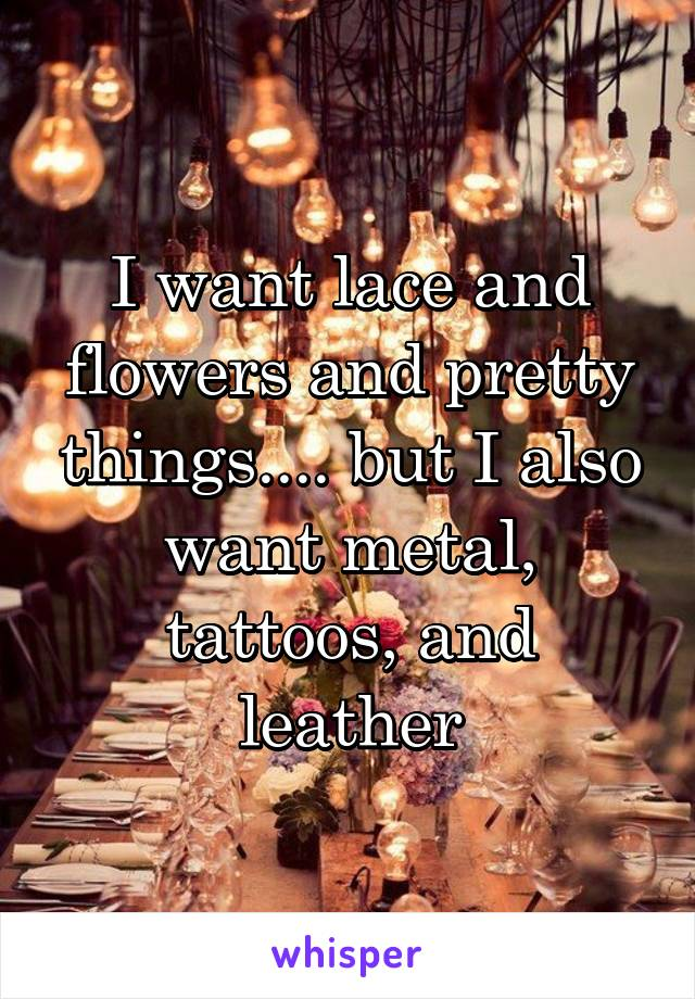 I want lace and flowers and pretty things.... but I also want metal, tattoos, and leather