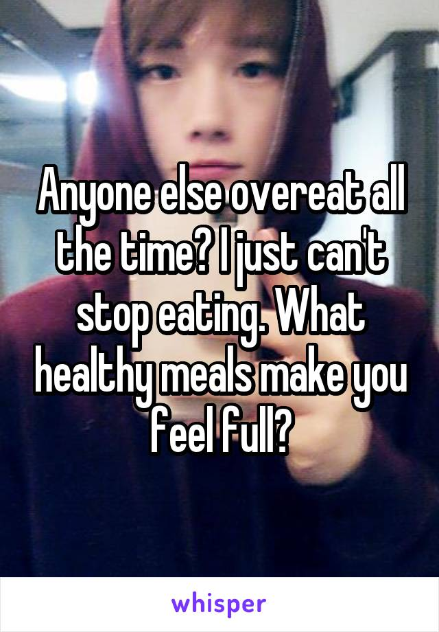 Anyone else overeat all the time? I just can't stop eating. What healthy meals make you feel full?