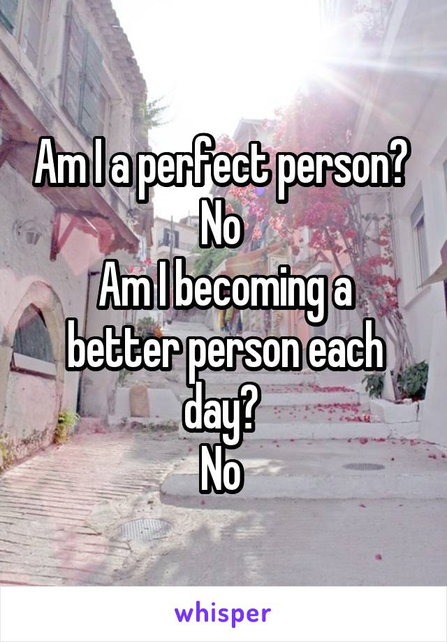 Am I a perfect person?  No  Am I becoming a better person each day?  No