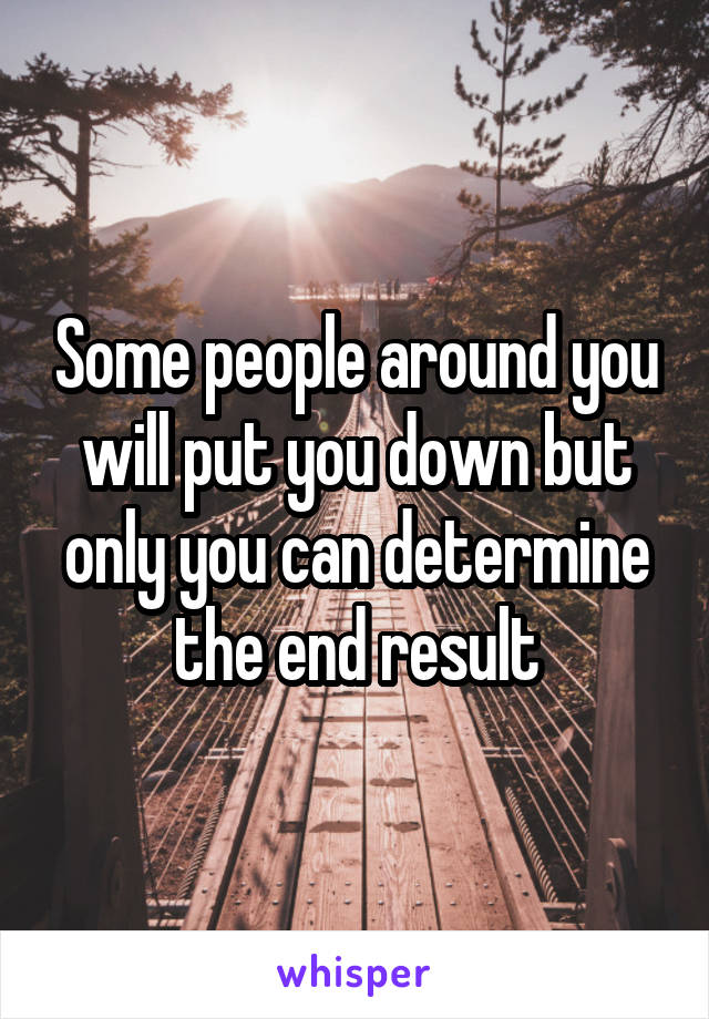 Some people around you will put you down but only you can determine the end result