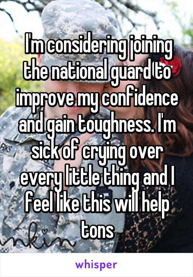 I'm considering joining the national guard to improve my confidence and gain toughness. I'm sick of crying over every little thing and I feel like this will help tons