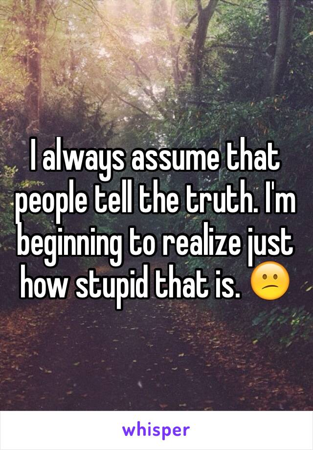 I always assume that people tell the truth. I'm beginning to realize just how stupid that is. 😕