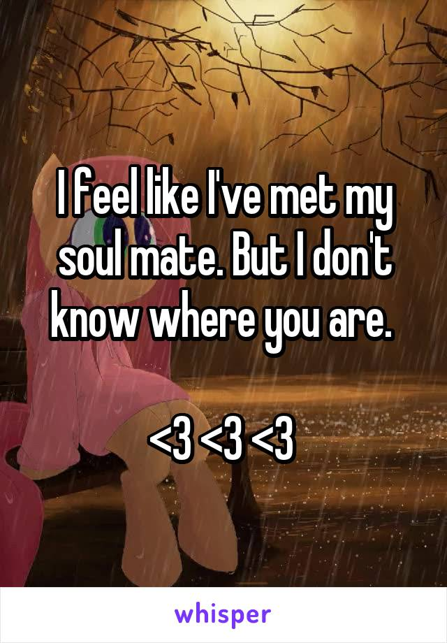 I feel like I've met my soul mate. But I don't know where you are.   <3 <3 <3
