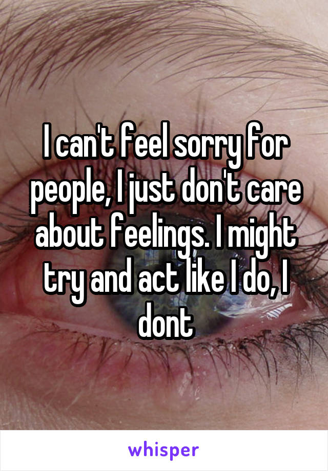 I can't feel sorry for people, I just don't care about feelings. I might try and act like I do, I dont