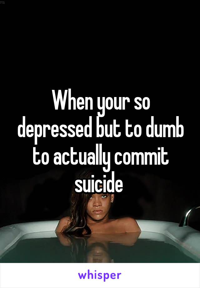 When your so depressed but to dumb to actually commit suicide