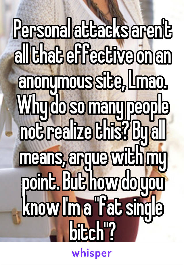 "Personal attacks aren't all that effective on an anonymous site, Lmao. Why do so many people not realize this? By all means, argue with my point. But how do you know I'm a ""fat single bitch""?"