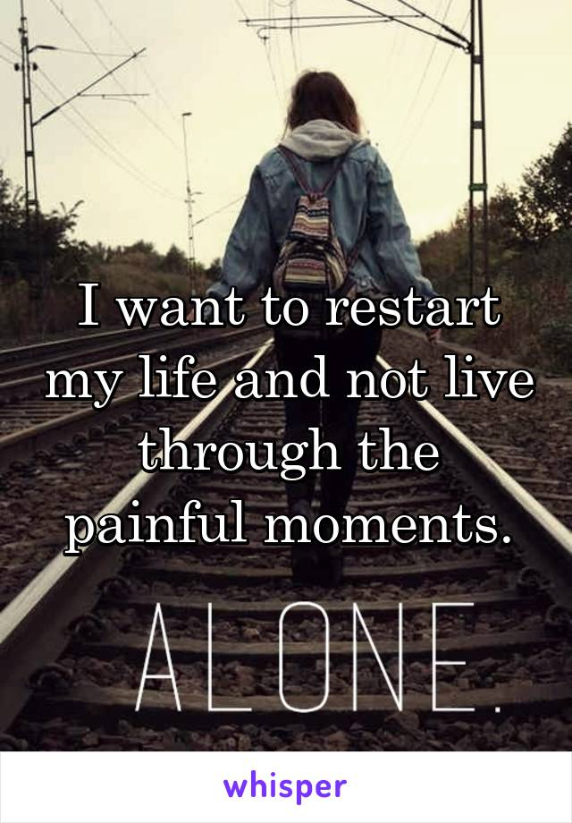 I want to restart my life and not live through the painful moments.